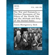 The War and Humanity a Further Discussion of the Ethics of the World War and the Attitude and Duty of the United States