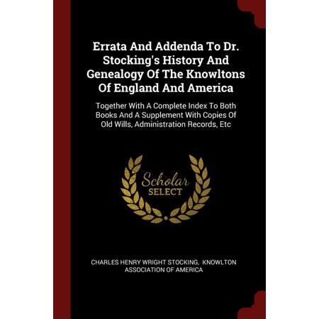 Old Stocking (Errata and Addenda to Dr. Stocking's History and Genealogy of the Knowltons of England and America: Together with a Complete Index to Both Books and a Supplement with Copies of)