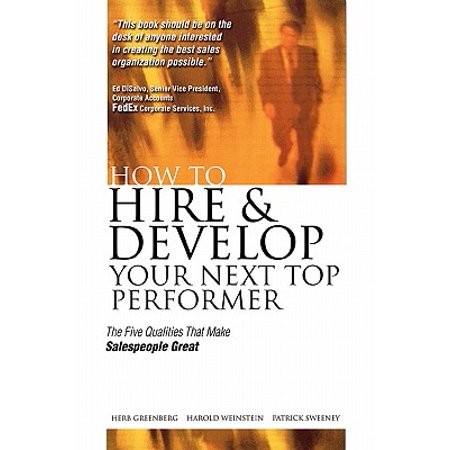 How to Hire and Develop Your Next Top Performer : The Five Qualities That Make Salespeople Great: The Five Qualities That Make Salespeople (Best Way To Hire Salespeople)