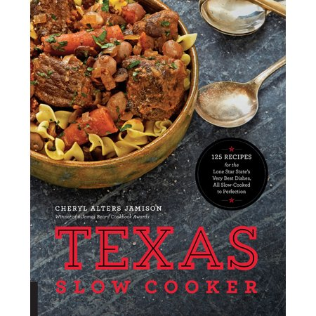 Texas Slow Cooker : 125 Recipes for the Lone Star State's Very Best Dishes, All Slow-Cooked to
