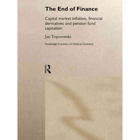 The End Of Finance  The Theory Of Capital Market Inflation  Financial Derivatives And Pension Fund Capitalism