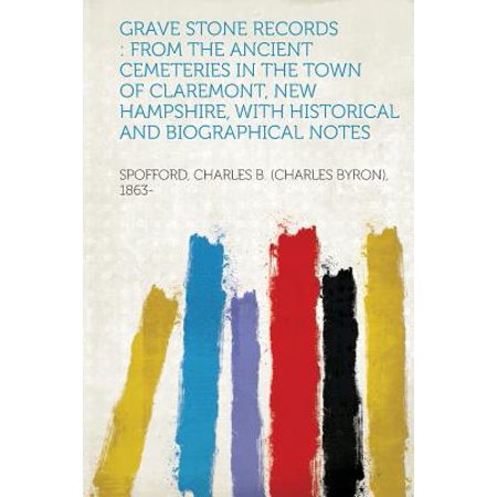 Grave Stone Records : From the Ancient Cemeteries in the Town of Claremont, New Hampshire, with Historical and Biographical - Grape Stone