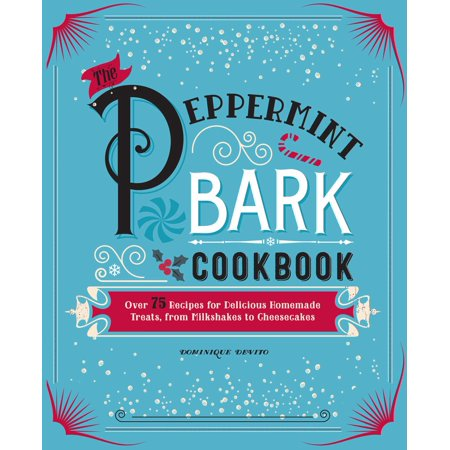 The Peppermint Bark Cookbook : Over 75 Recipes for Delicious Homemade Treats, from Milkshakes to
