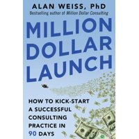 Million Dollar Launch : How to Kick-Start a Successful Consulting Practice in 90 Days
