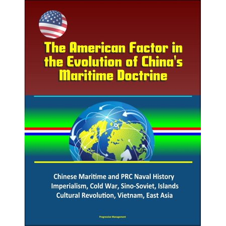The American Factor in the Evolution of China's Maritime Doctrine: Chinese Maritime and PRC Naval History, Imperialism, Cold War, Sino-Soviet, Islands, Cultural Revolution, Vietnam, East Asia - (Explain The Evolution Of The Cold War)