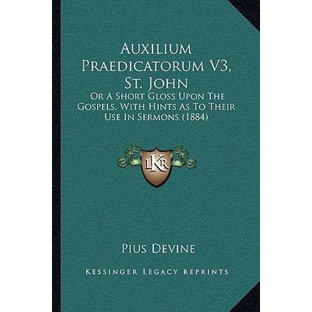 Auxilium Praedicatorum V3  St  John  Or A Short Gloss Upon The Gospels  With Hints As To Their Use In Sermons  1884