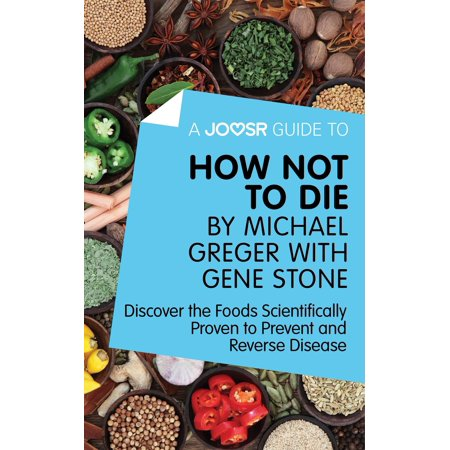 A Joosr Guide to... How Not To Die by Michael Greger with Gene Stone: Discover the Foods Scientifically Proven to Prevent and Reverse Disease - eBook