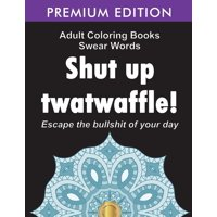 Adult Coloring Books Swear words: Shut up twatwaffle: Escape the Bullshit of your day: Stress Relieving Swear Words black background Designs (Volume 1) (Paperback)