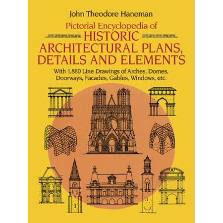 Pictorial Encyclopedia of Historic Architectural Plans, Details and Elements : With 1880 Line Drawings of Arches, Domes, Doorways, Facades, Gables, Windows, Etc. ()
