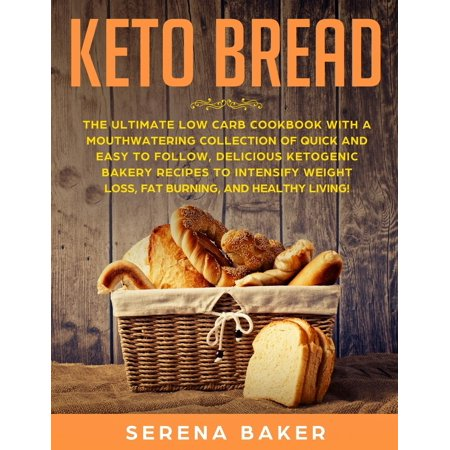 Keto Bread : The Ultimate Low-Carb Cookbook with a Mouthwatering Collection of Quick and Easy to Follow, Delicious Ketogenic Bakery Recipes to Intensify Weight Loss, Fat Burning, and Healthy