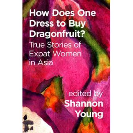 How Does One Dress to Buy Dragonfruit? True Stories of Expat Women in Asia - eBook