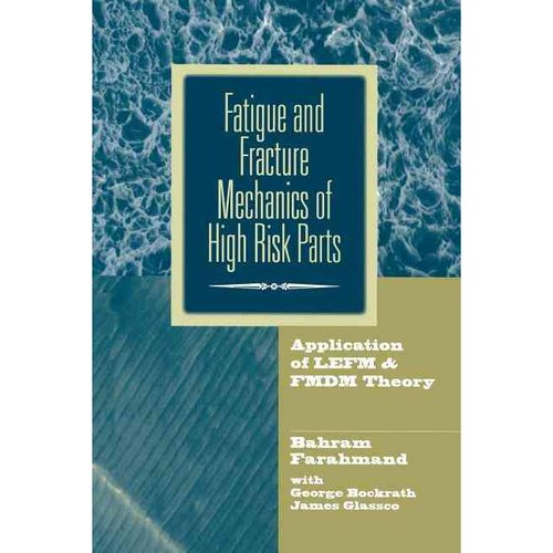 Fatigue and Fracture Mechanics of High Risk Parts: Application of Lefm & Fmdm Theory