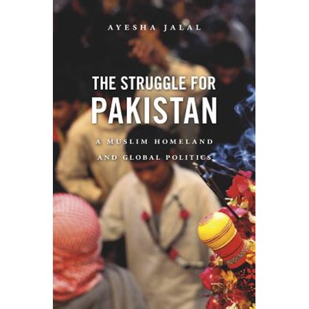 The Struggle for Pakistan : A Muslim Homeland and Global (The New Pakistan)