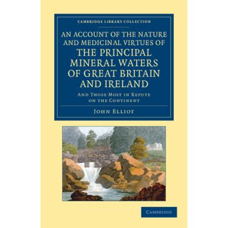 An Account of the Nature and Medicinal Virtues of the Principal Mineral Waters of Great Britain and Ireland: And Those Most in Repute on the Continent