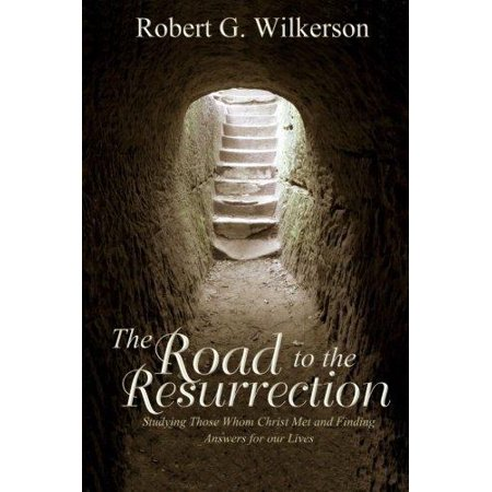 The Road To The Resurrection  Studying Those Whom Christ Met And Finding Answers For Our Lives