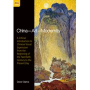 China—Art—Modernity : A Critical Introduction to Chinese Visual Expression from the Beginning of the Twentieth Century to the Present Day