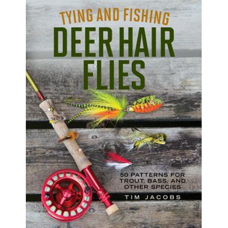 Tying and Fishing Deer Hair Flies : 50 Patterns for Trout, Bass, and Other Species ()