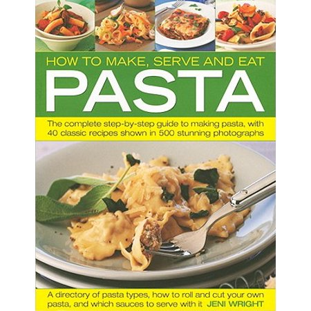 How to Make, Serve and Eat Pasta : The Complete Step-By-Step Guide to Making Pasta, with 40 Classic Recipes