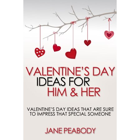 Valentines Day Ideas For Him & Her: Valentine's Day Ideas That Are Sure to Impress That Special Someone - eBook - Valentine Day Box Ideas