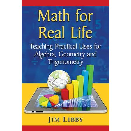 Math for Real Life : Teaching Practical Uses for Algebra, Geometry and