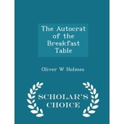 The Autocrat of the Breakfast Table - Scholar's Choice Edition