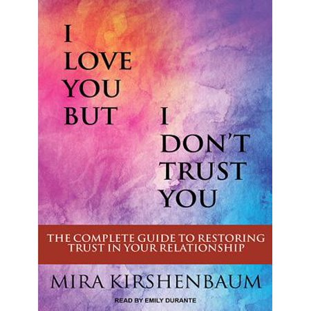 I Love You But I Dont Trust You : The Complete Guide to Restoring Trust in  Your Relationship