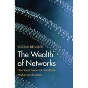 The Wealth of Networks How Social Production Transforms Markets and Freedom by Yochai Benkler
