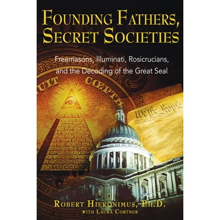 Founding Fathers, Secret Societies : Freemasons, Illuminati, Rosicrucians,  and the Decoding of the Great Seal
