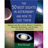 The 50 Best Sights in Astronomy and How to See Them : Observing Eclipses, Bright Comets, Meteor Showers, and Other Celestial Wonders