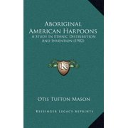 Aboriginal American Harpoons : A Study in Ethnic Distribution and Invention (1902)