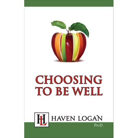 Choosing to Be Well - eBook Whatever your age and current state of health, Choosing to Be Well by Haven Logan, Ph.D. will help you discover how to be healthier. It will show you how you can feel better in your body and throughout your whole being. The book offers a unique four-step approach that works with nearly any health problem. Dr. Logan says the value she has found personally in the choosing- to-be-well process and the gratitude expressed by hundreds of readers for how it has changed their lives have motivated her to reissue this book as an e-book. To her surprise, there has been another group who have benefited from Choosing to Be Well: the partners, family members, and friends of her readers. She frequently hears that this book has enabled them to motivate loved ones who have been resistant to taking care of their health problems.