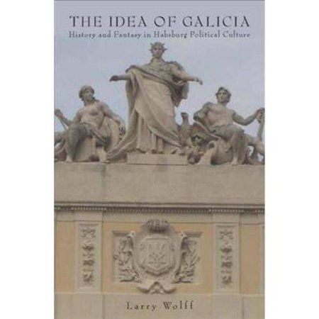 The Idea Of Galicia  History And Fantasy In Habsburg Political Culture