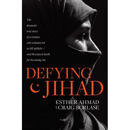 Defying Jihad : The Dramatic True Story of a Woman Who Volunteered to Kill Infidels--and Then Faced Death for Becoming