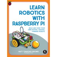 Learn Robotics with Raspberry Pi : Build and Code Your Own Moving, Sensing, Thinking Robots