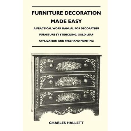 Furniture Decoration Made Easy - A Practical Work Manual for Decorating Furniture by Stenciling, Gold-Leaf Application and Freehand Painting - (Applications Manual)