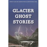 Glacier Ghosts Stories : Spooky Tales and Legends from Glacier National Park