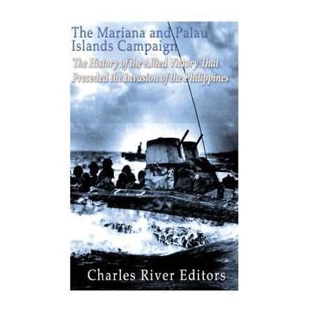 The Mariana And Palau Islands Campaign  The History Of The Allied Victory That Preceded The Invasion Of The Philippines