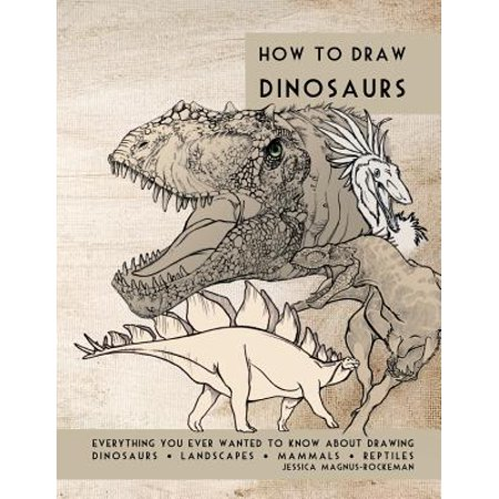 How to Draw Dinosaurs : Everything You Ever Wanted to Know about Drawing Dinosaurs, Landscapes, Mammals, and