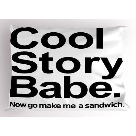 Quote Pillow Sham Cool Story Babe Now Go Make Me A Sandwich Fun Phrase Sarcastic Slang Image Print, Decorative Standard Queen Size Printed Pillowcase, 30 X 20 Inches, Black and White, by Ambesonne