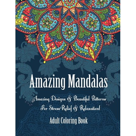 Adult Coloring Book: Amazing Mandalas: Amazing Designs & Beautiful Patterns for Stress-Relief & Relaxation! - Pattern Coloring Books