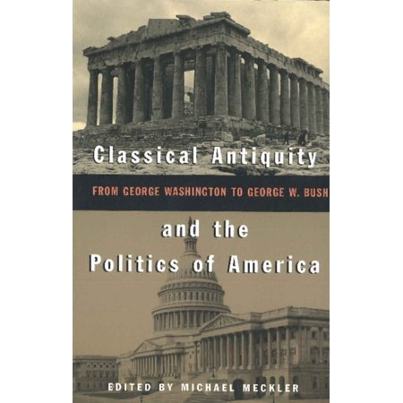 Classical Antiquity And The Politics Of America  From George Washington To George W  Bush