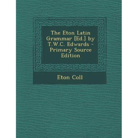 The Eton Latin Grammar  Ed   By T W C  Edwards  Primary Source
