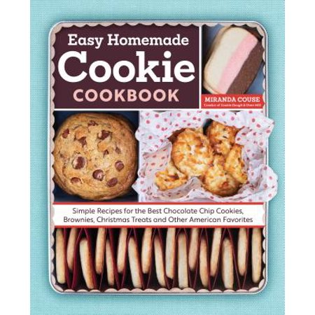 The Easy Homemade Cookie Cookbook : Simple Recipes for the Best Chocolate Chip Cookies, Brownies, Christmas Treats and Other American