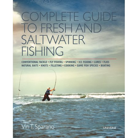 Complete Guide to Fresh and Saltwater Fishing : Conventional Tackle. Fly Fishing. Spinning. Ice Fishing. Lures. Flies. Natural Baits. Knots. Filleting. Cooking. Game Fish Species. Boating (Saltwater Fishing Guide)
