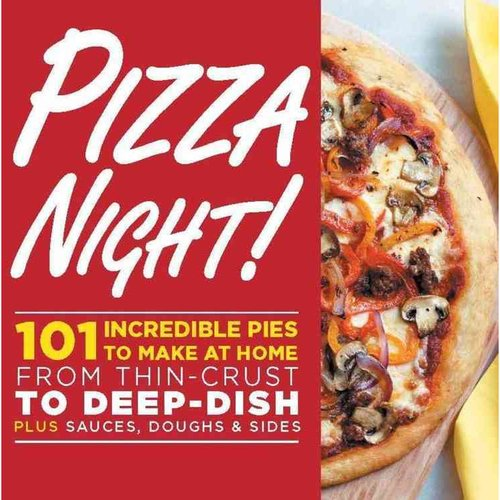 Pizza Night!: 101 Incredible Pies to Make at Home: From Thin-Crust to Deep-Dish Plus Sauces, Doughs & Sides
