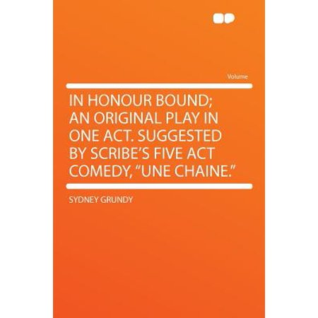 In Honour Bound; An Original Play in One Act. Suggested by Scribe's Five ACT Comedy,