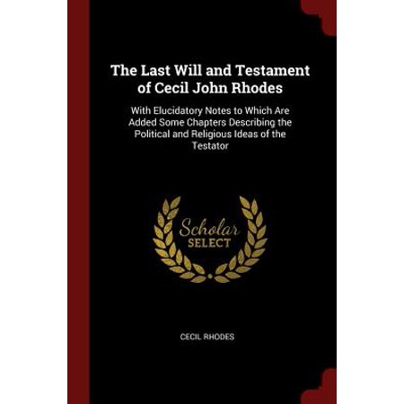 The Last Will and Testament of Cecil John Rhodes : With Elucidatory Notes to Which Are Added Some Chapters Describing the Political and Religious Ideas of the (World History Patterns Of Interaction Chapter Notes)