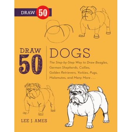Draw 50 Dogs The Step By Step Way To Draw Beagles German Shepherds Collies Golden Retrievers Yorkies Pugs Malamutes And Many More
