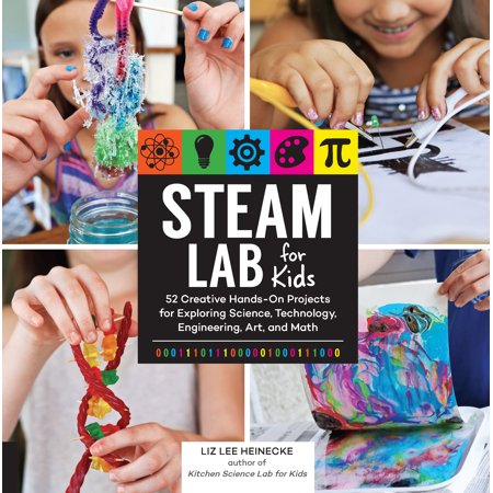STEAM Lab for Kids : 52 Creative Hands-On Projects for Exploring Science, Technology, Engineering, Art, and