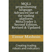 MQL5 programming language. Advanced use of the trading platform MetaTrader 5. Second Edition, Revised & Updated : Creating trading robots and indicators